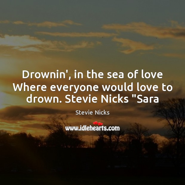 "Drownin', in the sea of love Where everyone would love to drown. Stevie Nicks ""Sara Stevie Nicks Picture Quote"