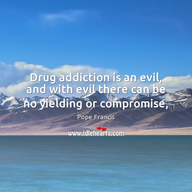 Drug addiction is an evil, and with evil there can be no yielding or compromise, Addiction Quotes Image