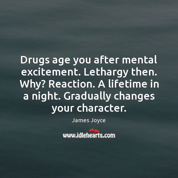 Drugs age you after mental excitement. Lethargy then. Why? Reaction. A lifetime Image