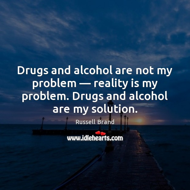 Russell Brand Picture Quote image saying: Drugs and alcohol are not my problem — reality is my problem. Drugs