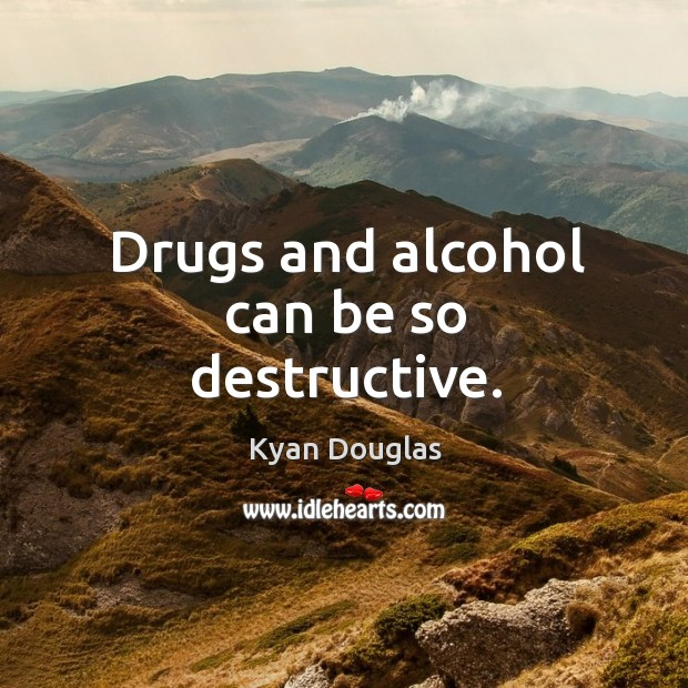 Drugs and alcohol can be so destructive. Kyan Douglas Picture Quote