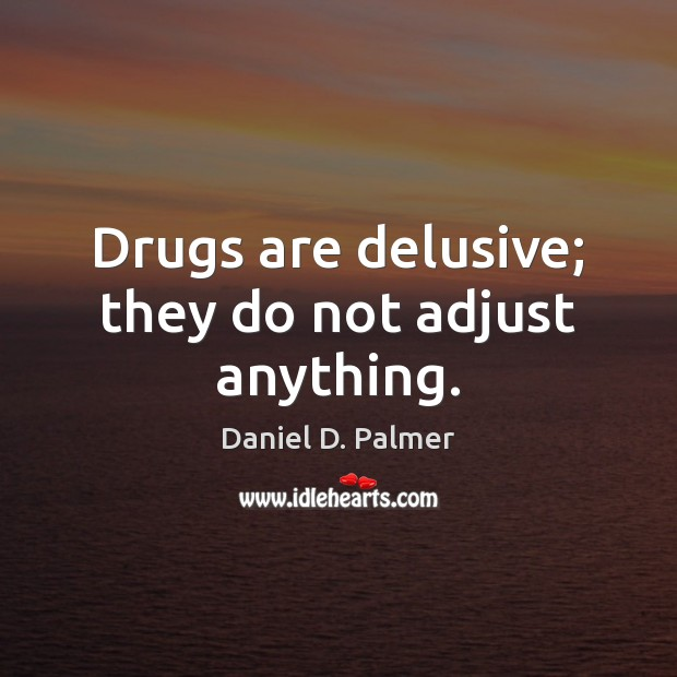 Image, Drugs are delusive; they do not adjust anything.