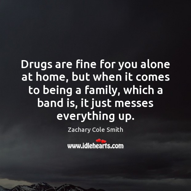 Drugs are fine for you alone at home, but when it comes Image