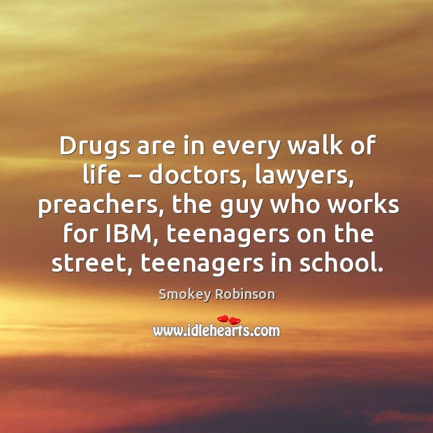 Drugs are in every walk of life – doctors, lawyers, preachers, the guy who Image