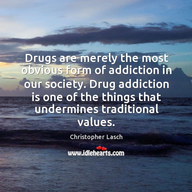 Drugs are merely the most obvious form of addiction in our society. Christopher Lasch Picture Quote