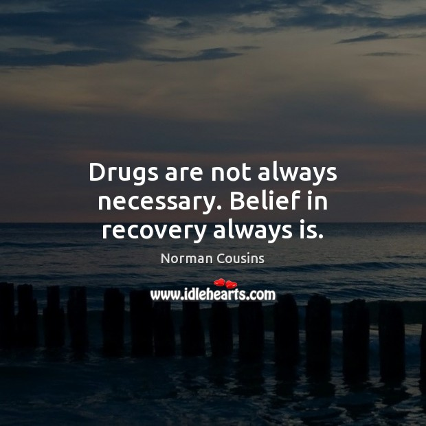 Drugs are not always necessary. Belief in recovery always is. Norman Cousins Picture Quote