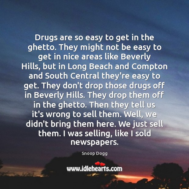 Drugs are so easy to get in the ghetto. They might not Snoop Dogg Picture Quote