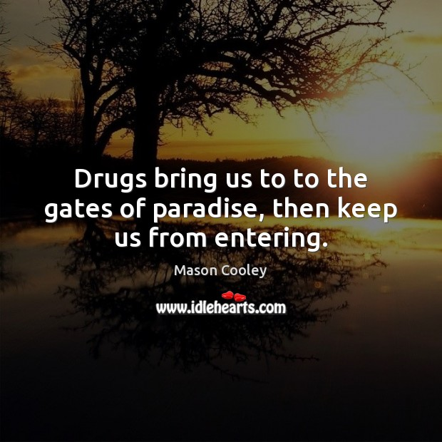 Drugs bring us to to the gates of paradise, then keep us from entering. Image