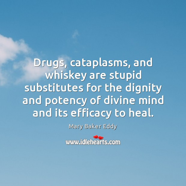 Drugs, cataplasms, and whiskey are stupid substitutes for the dignity and potency Mary Baker Eddy Picture Quote
