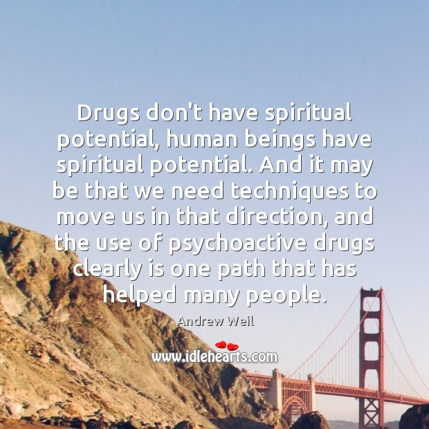 Drugs don't have spiritual potential, human beings have spiritual potential. And it Andrew Weil Picture Quote