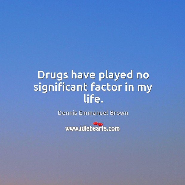Drugs have played no significant factor in my life. Dennis Emmanuel Brown Picture Quote