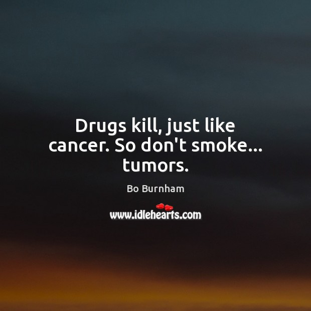 Drugs kill, just like cancer. So don't smoke… tumors. Bo Burnham Picture Quote