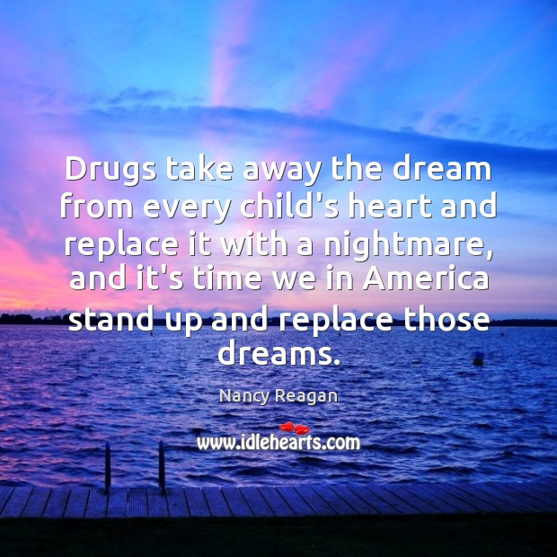 Drugs take away the dream from every child's heart and replace it Nancy Reagan Picture Quote