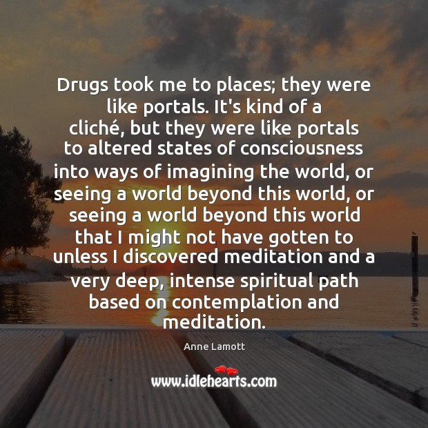 Drugs took me to places; they were like portals. It's kind of Image