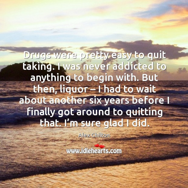 Drugs were pretty easy to quit taking. I was never addicted to anything to begin with. Image