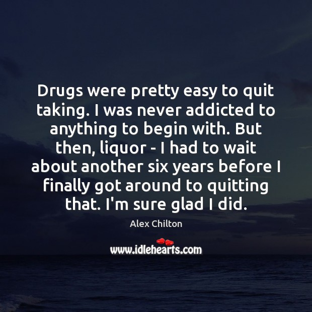 Image, Drugs were pretty easy to quit taking. I was never addicted to