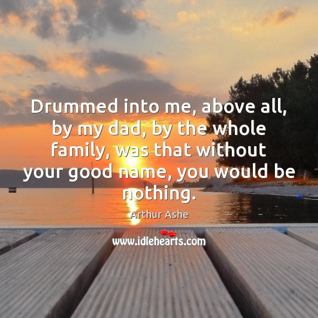 Drummed into me, above all, by my dad, by the whole family, Arthur Ashe Picture Quote