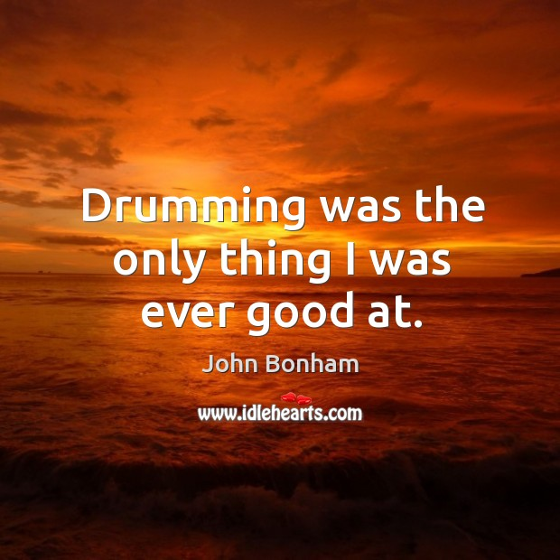 Drumming was the only thing I was ever good at. Image