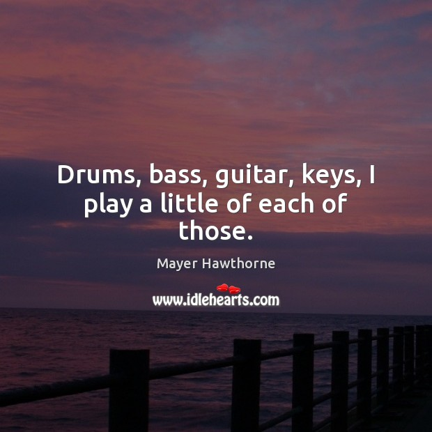 Image, Drums, bass, guitar, keys, I play a little of each of those.
