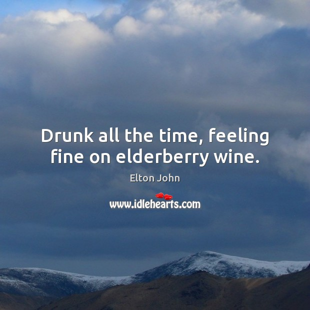 Drunk all the time, feeling fine on elderberry wine. Image