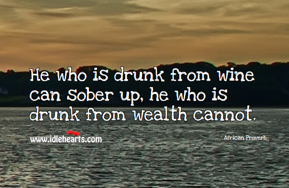 He who is drunk from wine can sober up, he who is drunk from wealth cannot. African Proverbs Image