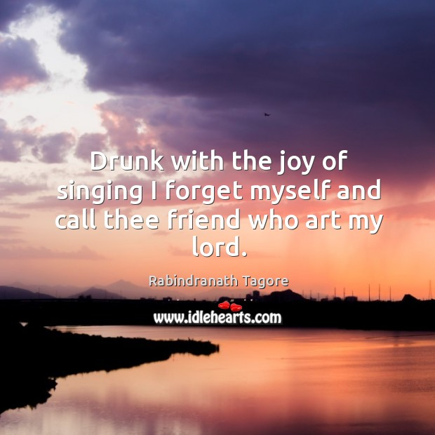 Image, Drunk with the joy of singing I forget myself and call thee friend who art my lord.