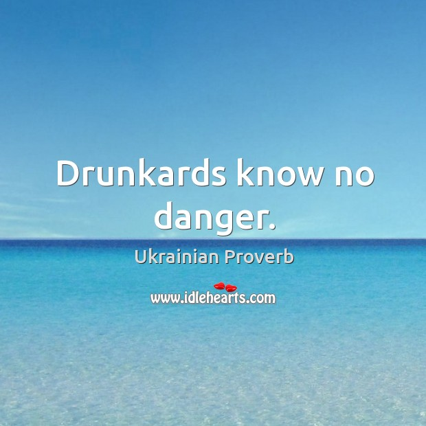 Drunkards know no danger. Ukrainian Proverbs Image