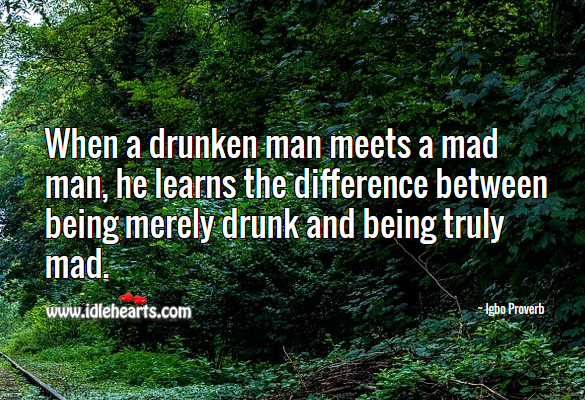 When a drunken man meets a mad man, he learns the difference between being merely drunk and being truly mad. Igbo Proverbs Image