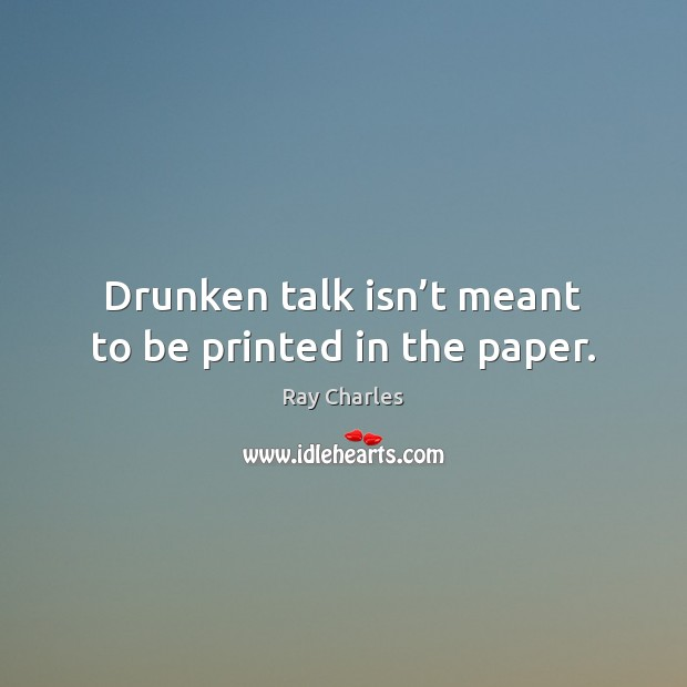 Drunken talk isn't meant to be printed in the paper. Ray Charles Picture Quote