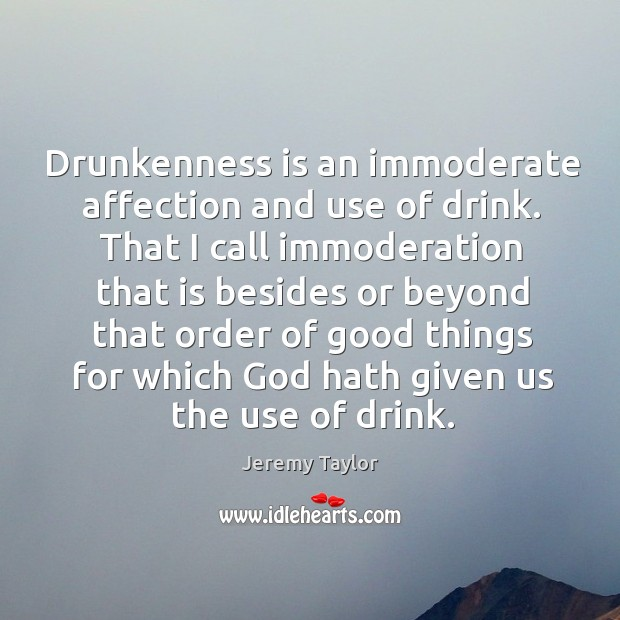 Drunkenness is an immoderate affection and use of drink. That I call Jeremy Taylor Picture Quote