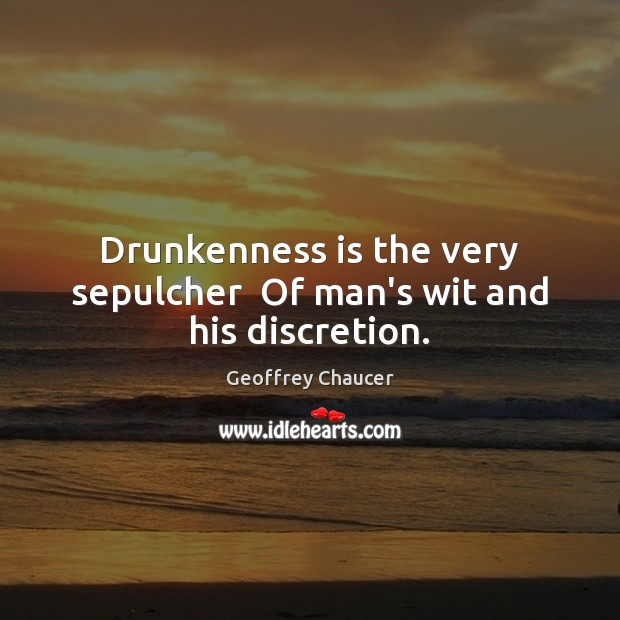 Drunkenness is the very sepulcher  Of man's wit and his discretion. Geoffrey Chaucer Picture Quote