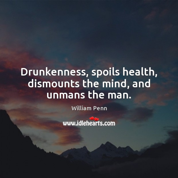 Drunkenness, spoils health, dismounts the mind, and unmans the man. William Penn Picture Quote