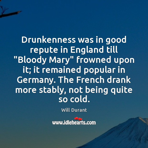 """Drunkenness was in good repute in England till """"Bloody Mary"""" frowned upon Will Durant Picture Quote"""