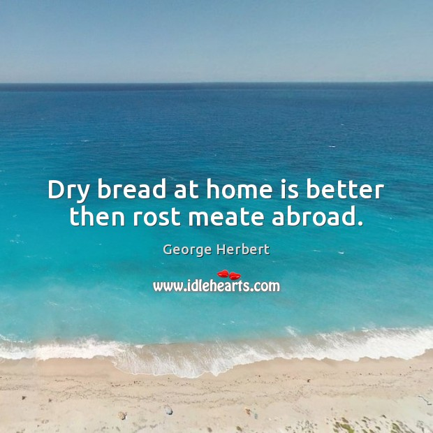 Dry bread at home is better then rost meate abroad. Image
