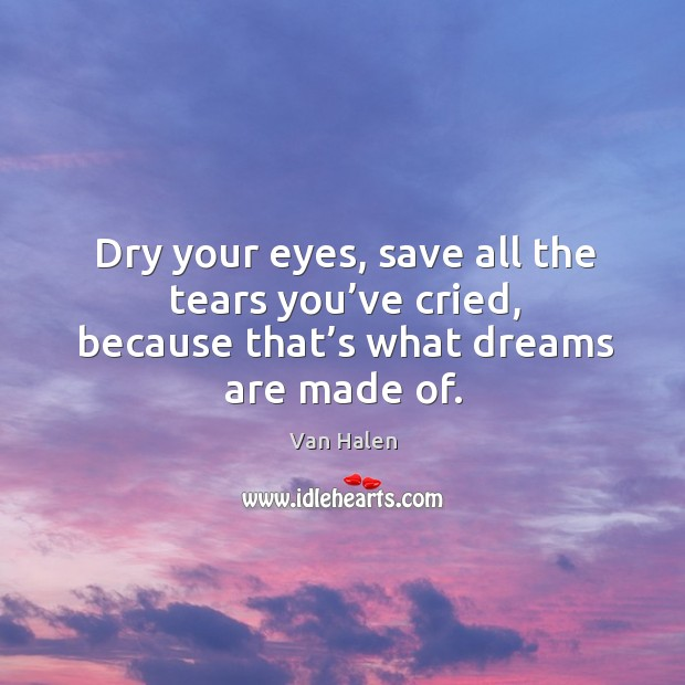 Dry your eyes, save all the tears you've cried, because that's what dreams are made of. Van Halen Picture Quote