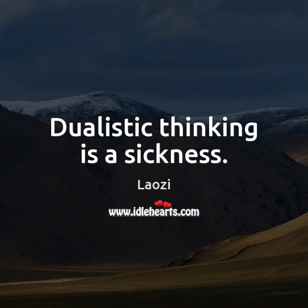 Image, Dualistic thinking is a sickness.