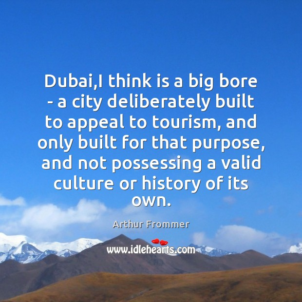 Dubai,I think is a big bore – a city deliberately built Image
