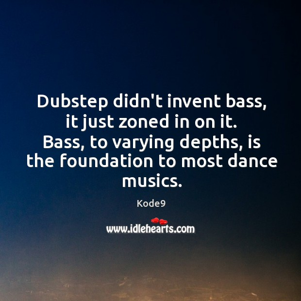 Dubstep didn't invent bass, it just zoned in on it. Bass, to Image
