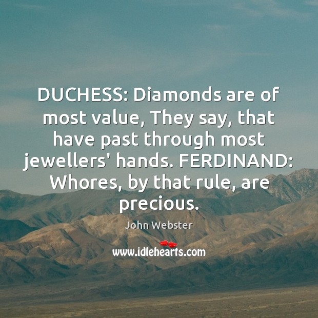 DUCHESS: Diamonds are of most value, They say, that have past through John Webster Picture Quote