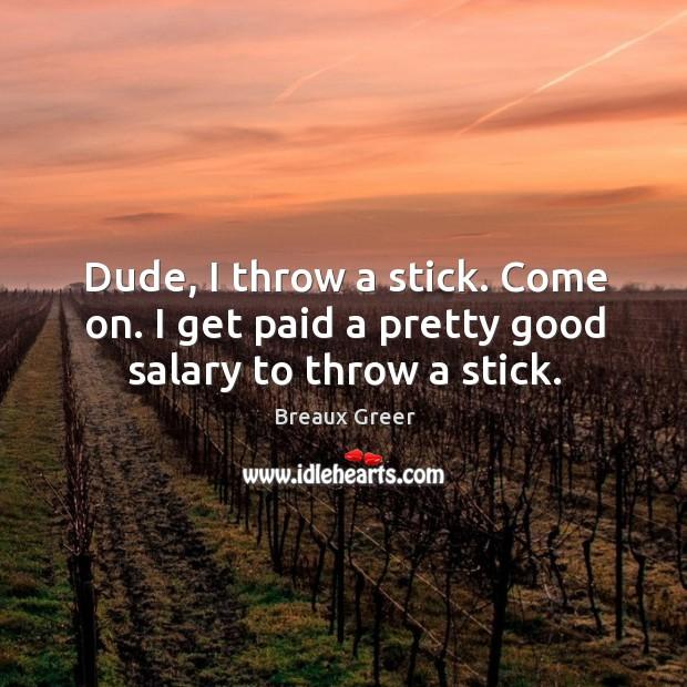 Image, Dude, I throw a stick. Come on. I get paid a pretty good salary to throw a stick.
