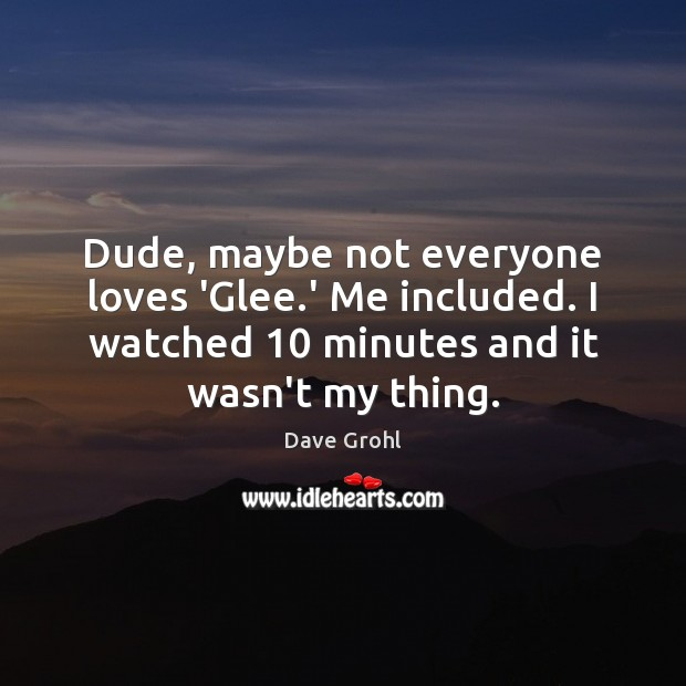 Dude, maybe not everyone loves 'Glee.' Me included. I watched 10 minutes Dave Grohl Picture Quote