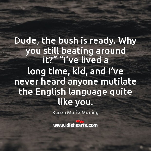"Dude, the bush is ready. Why you still beating around it?"" ""I' Karen Marie Moning Picture Quote"