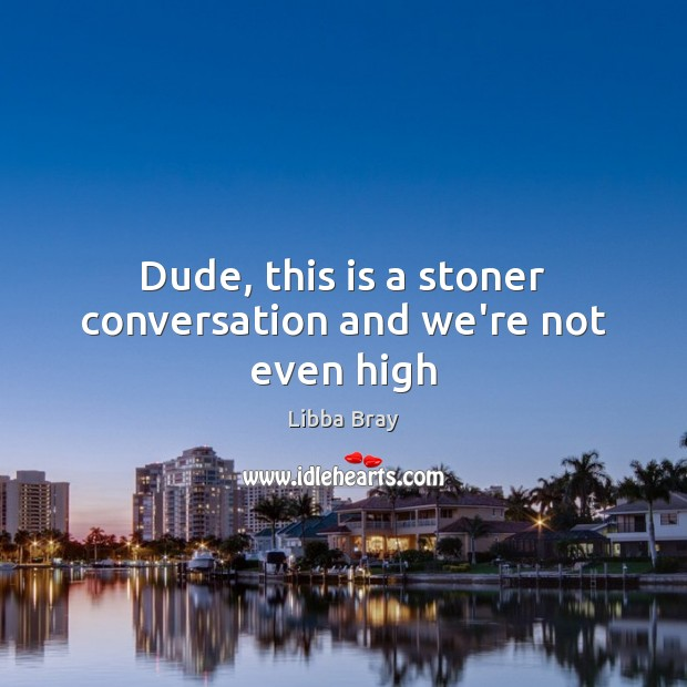 Image, Dude, this is a stoner conversation and we're not even high