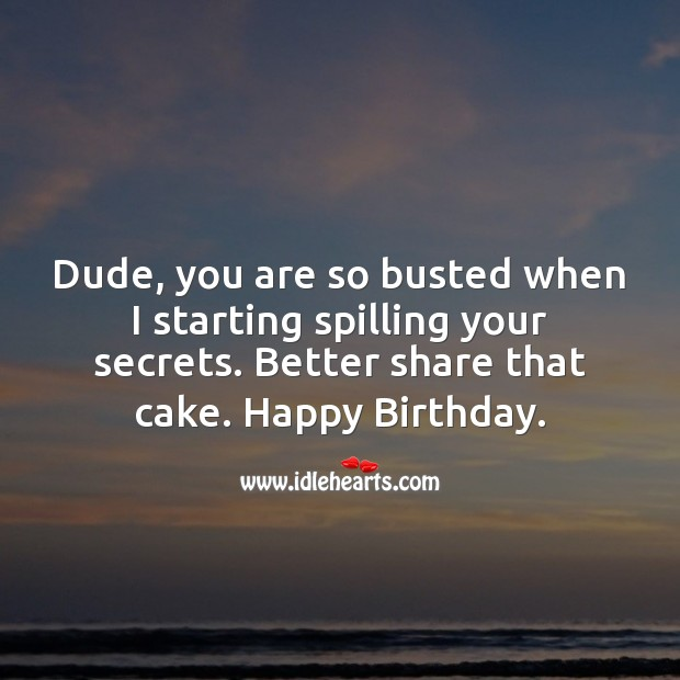 Dude, you are so busted when I starting spilling your secrets. Better share that cake. Image