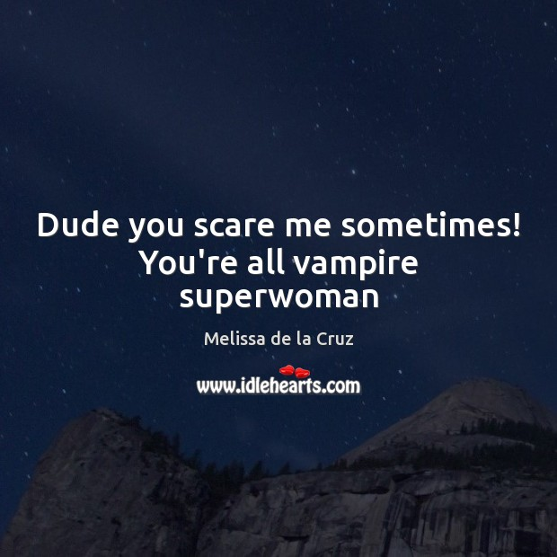 Dude you scare me sometimes! You're all vampire superwoman Image