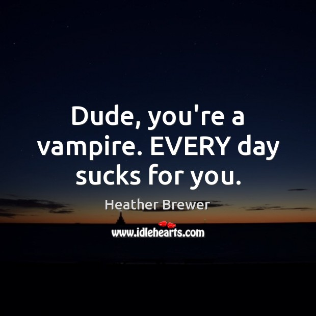 Image, Dude, you're a vampire. EVERY day sucks for you.