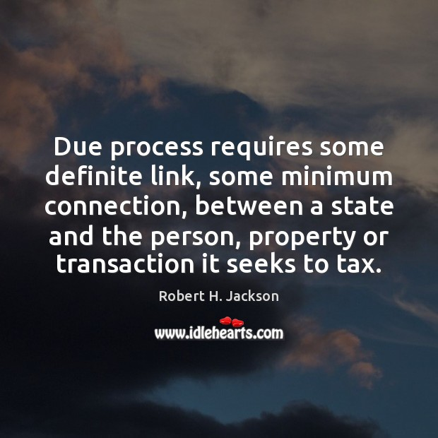 Due process requires some definite link, some minimum connection, between a state Robert H. Jackson Picture Quote