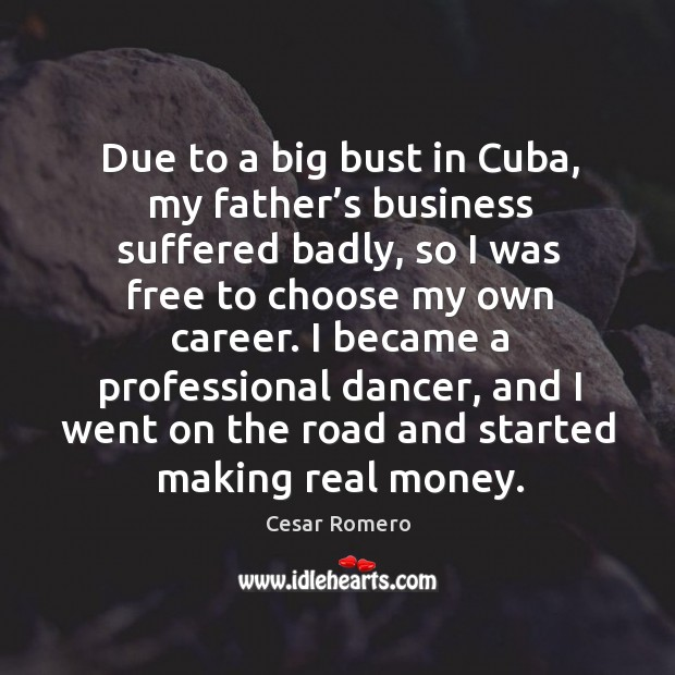 Due to a big bust in cuba, my father's business suffered badly, so I was free to choose Image