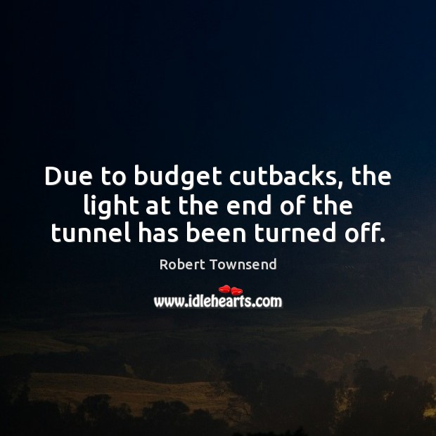 Due to budget cutbacks, the light at the end of the tunnel has been turned off. Image