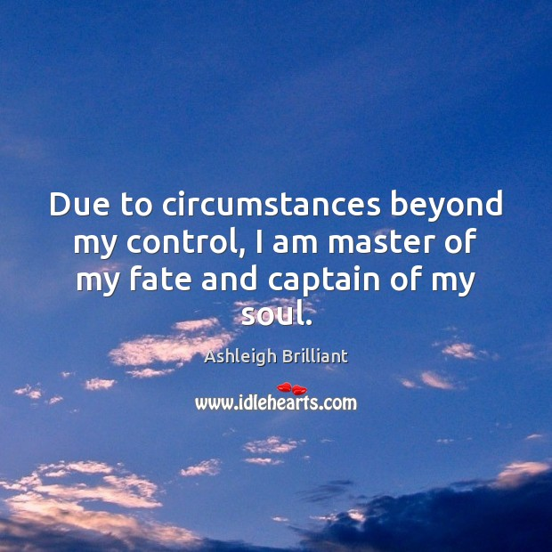Due to circumstances beyond my control, I am master of my fate and captain of my soul. Ashleigh Brilliant Picture Quote